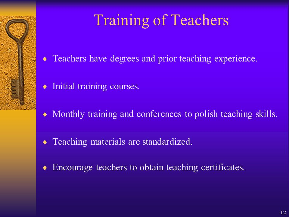 12 Training of Teachers Teachers have degrees and prior teaching experience.