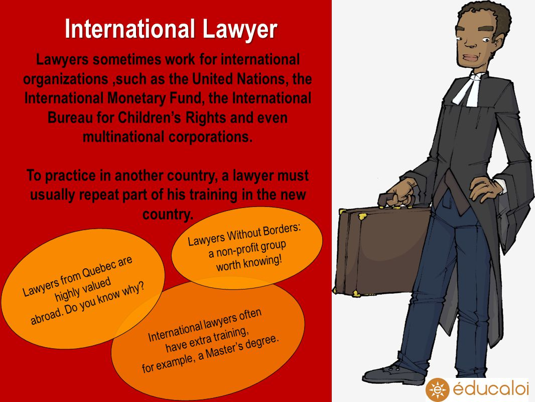 International Lawyer International lawyers often have extra training, for example, a Masters degree.