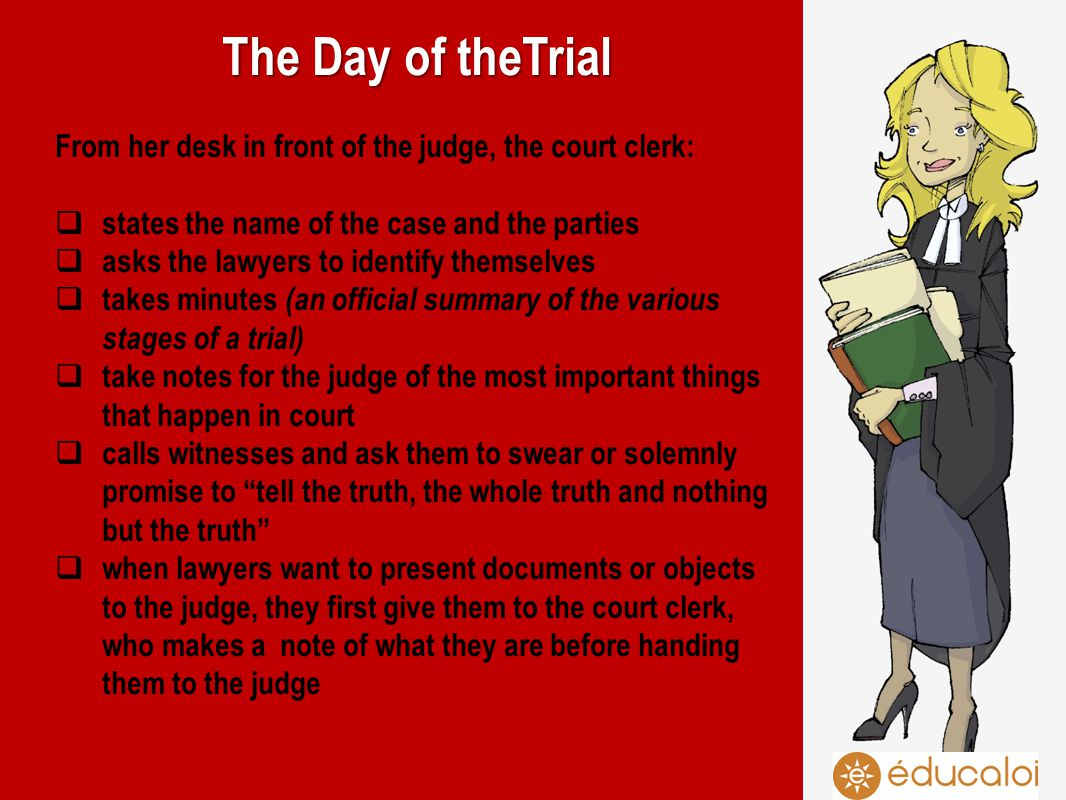 The Day of theTrial From her desk in front of the judge, the court clerk: states the name of the case and the parties asks the lawyers to identify themselves takes minutes (an official summary of the various stages of a trial) take notes for the judge of the most important things that happen in court calls witnesses and ask them to swear or solemnly promise to tell the truth, the whole truth and nothing but the truth when lawyers want to present documents or objects to the judge, they first give them to the court clerk, who makes a note of what they are before handing them to the judge