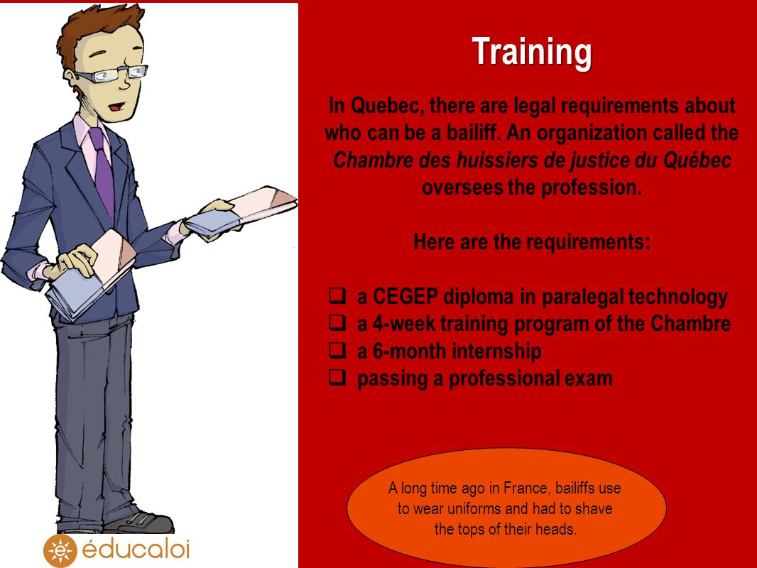 Training In Quebec, there are legal requirements about who can be a bailiff.