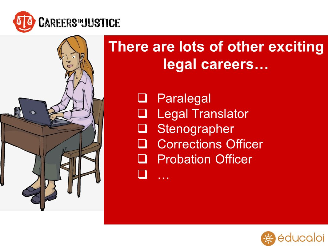 There are lots of other exciting legal careers… Paralegal Legal Translator Stenographer Corrections Officer Probation Officer …