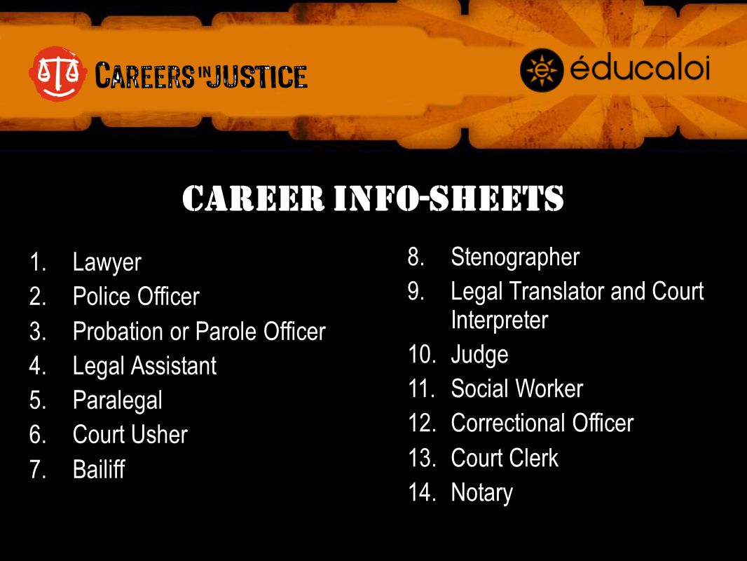 Career Info-Sheets 1.Lawyer 2.Police Officer 3.Probation or Parole Officer 4.Legal Assistant 5.Paralegal 6.Court Usher 7.Bailiff 8.Stenographer 9.Legal Translator and Court Interpreter 10.Judge 11.Social Worker 12.Correctional Officer 13.Court Clerk 14.Notary