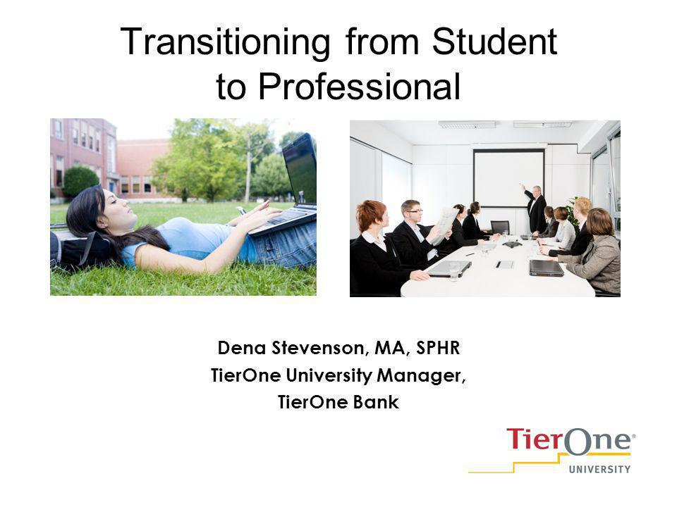 Transitioning from Student to Professional Dena Stevenson, MA, SPHR TierOne University Manager, TierOne Bank