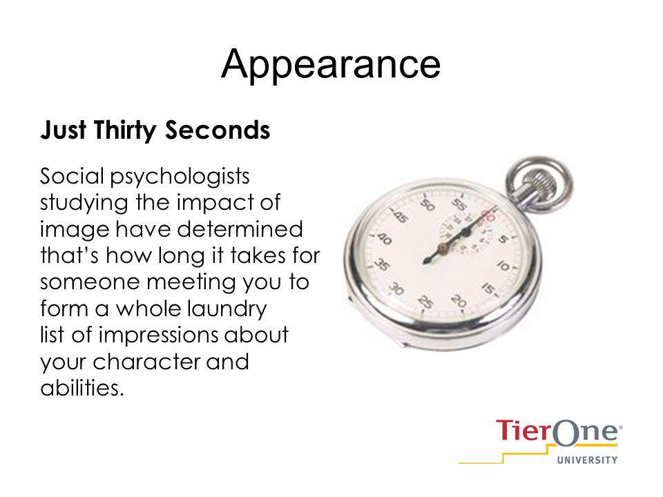 Appearance Just Thirty Seconds Social psychologists studying the impact of image have determined thats how long it takes for someone meeting you to form a whole laundry list of impressions about your character and abilities.