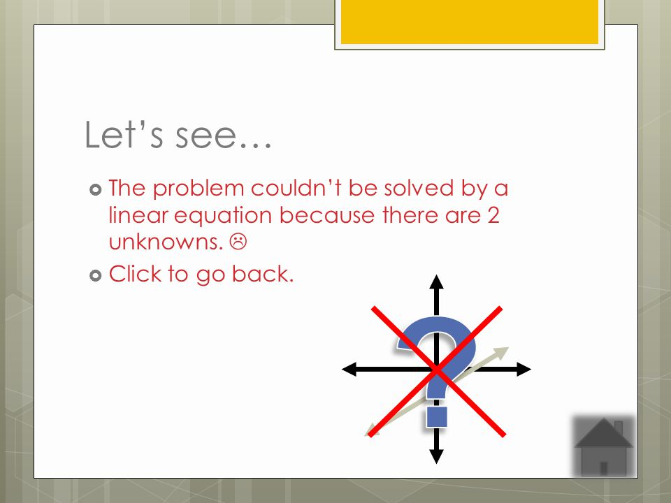 Lets see… The problem couldnt be solved by a linear equation because there are 2 unknowns.