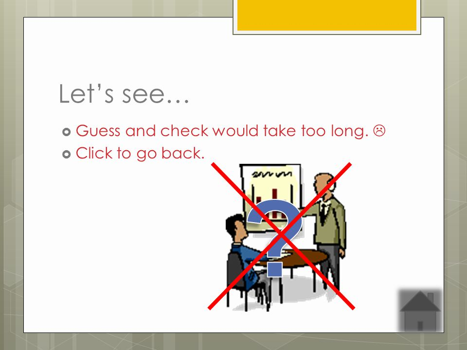 Guess and check would take too long. Click to go back.