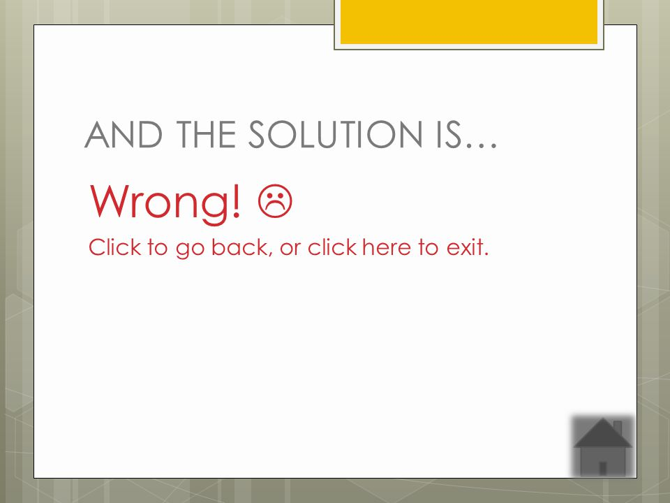 AND THE SOLUTION IS… Wrong! Click to go back, or click here to exit.