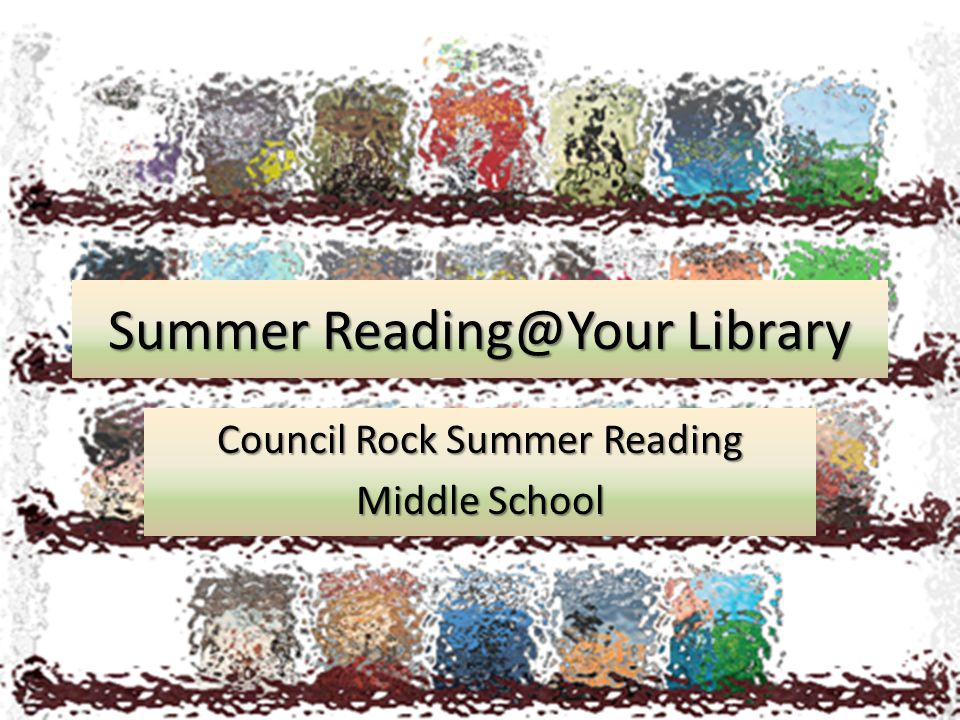 Summer Reading@Your Library Council Rock Summer Reading Middle School