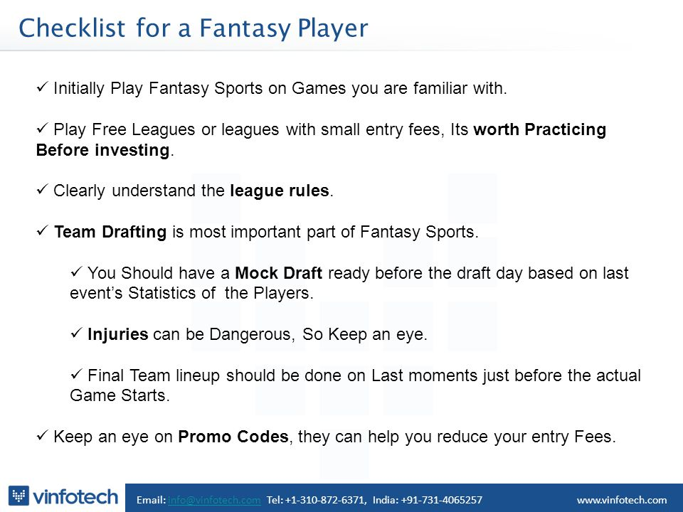 Checklist for a Fantasy Player Email: info@vinfotech.com Tel: +1-310-872-6371, India: +91-731-4065257info@vinfotech.comwww.vinfotech.com Initially Play Fantasy Sports on Games you are familiar with.