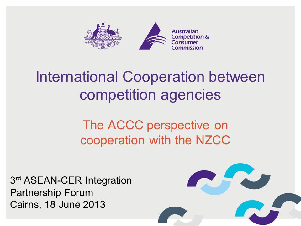 International Cooperation between competition agencies The ACCC perspective on cooperation with the NZCC 3 rd ASEAN-CER Integration Partnership Forum Cairns, 18 June 2013