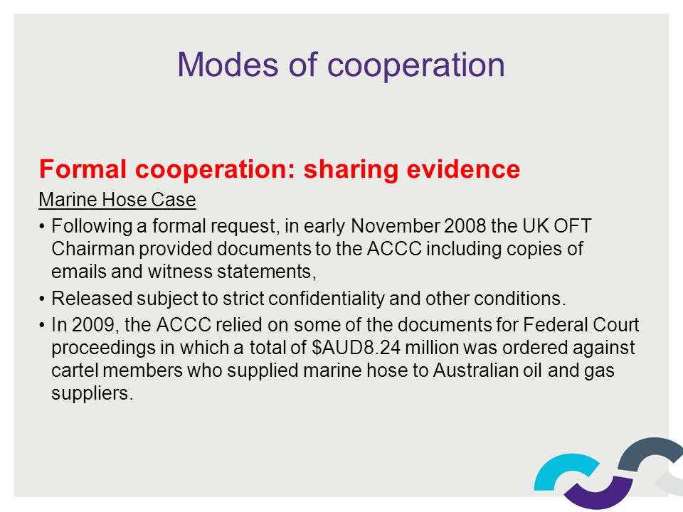 Modes of cooperation Formal cooperation: sharing evidence Marine Hose Case Following a formal request, in early November 2008 the UK OFT Chairman provided documents to the ACCC including copies of emails and witness statements, Released subject to strict confidentiality and other conditions.