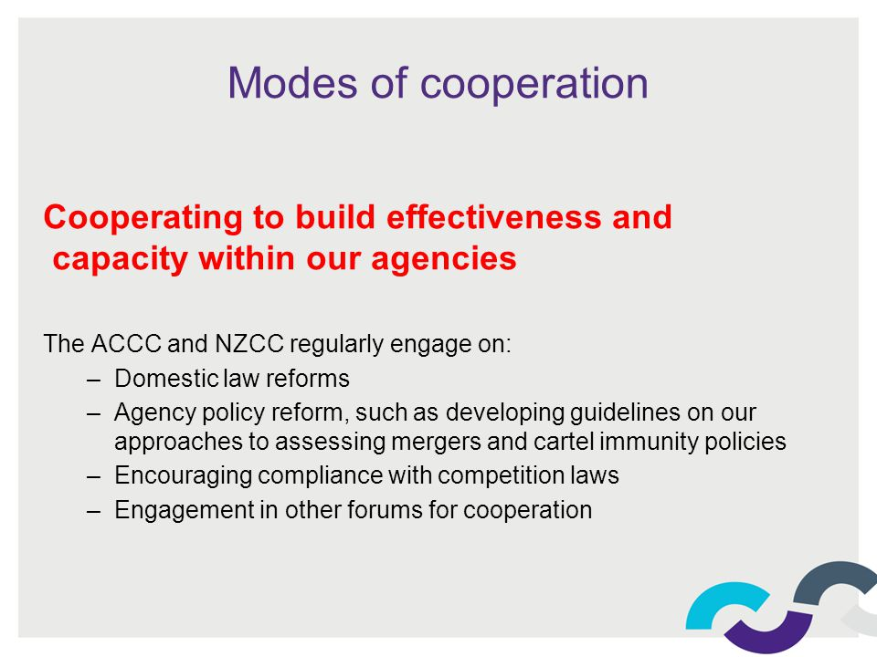 Modes of cooperation Cooperating to build effectiveness and capacity within our agencies The ACCC and NZCC regularly engage on: –Domestic law reforms –Agency policy reform, such as developing guidelines on our approaches to assessing mergers and cartel immunity policies –Encouraging compliance with competition laws –Engagement in other forums for cooperation