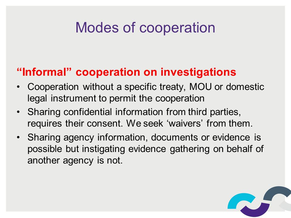 Modes of cooperation Informal cooperation on investigations Cooperation without a specific treaty, MOU or domestic legal instrument to permit the cooperation Sharing confidential information from third parties, requires their consent.