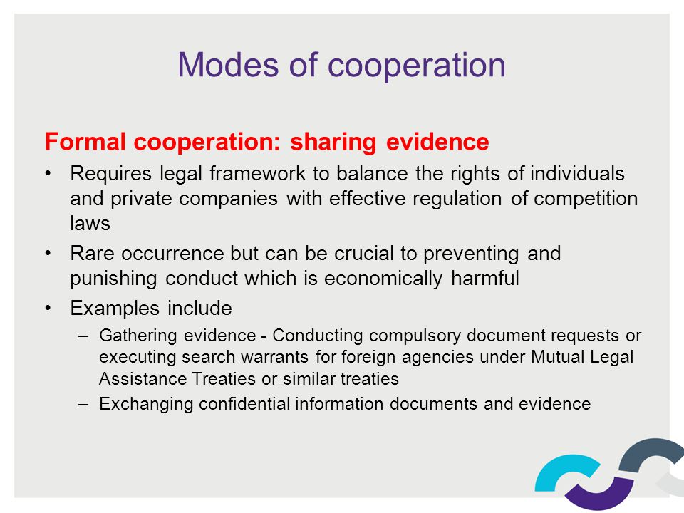 Modes of cooperation Formal cooperation: sharing evidence Requires legal framework to balance the rights of individuals and private companies with effective regulation of competition laws Rare occurrence but can be crucial to preventing and punishing conduct which is economically harmful Examples include –Gathering evidence - Conducting compulsory document requests or executing search warrants for foreign agencies under Mutual Legal Assistance Treaties or similar treaties –Exchanging confidential information documents and evidence