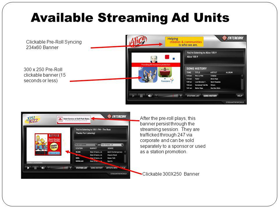 Available Streaming Ad Units Clickable Pre-Roll Syncing 234x60 Banner 300 x 250 Pre-Roll clickable banner (15 seconds or less) After the pre-roll plays, this banner persist through the streaming session.
