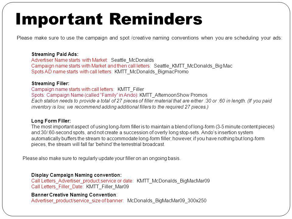 Important Reminders Streaming Paid Ads: Advertiser Name starts with Market: Seattle_McDonalds Campaign name starts with Market and then call letters: Seattle_KMTT_McDonalds_Big Mac Spots AD name starts with call letters: KMTT_McDonalds_BigmacPromo Streaming Filler: Campaign name starts with call letters: KMTT_Filler Spots: Campaign Name (called Family in Ando): KMTT_AfternoonShow Promos Each station needs to provide a total of 27 pieces of filler material that are either :30 or :60 in length.