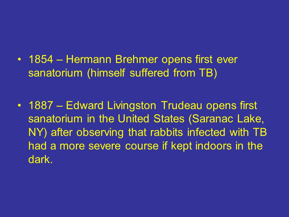 1854 – Hermann Brehmer opens first ever sanatorium (himself suffered from TB) 1887 – Edward Livingston Trudeau opens first sanatorium in the United States (Saranac Lake, NY) after observing that rabbits infected with TB had a more severe course if kept indoors in the dark.