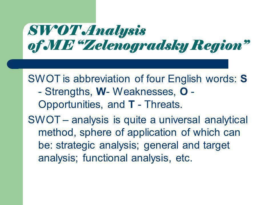 SWOT Analysis of ME Zelenogradsky Region SWOT is abbreviation of four English words: S - Strengths, W- Weaknesses, О - Opportunities, and Т - Threats.