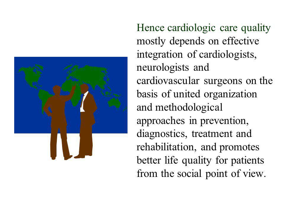 Hence cardiologic care quality mostly depends on effective integration of cardiologists, neurologists and cardiovascular surgeons on the basis of united organization and methodological approaches in prevention, diagnostics, treatment and rehabilitation, and promotes better life quality for patients from the social point of view.