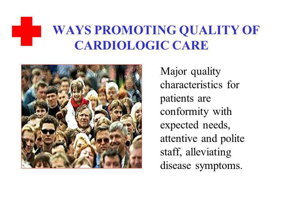 WAYS PROMOTING QUALITY OF CARDIOLOGIC CARE Major quality characteristics for patients are conformity with expected needs, attentive and polite staff, alleviating disease symptoms.