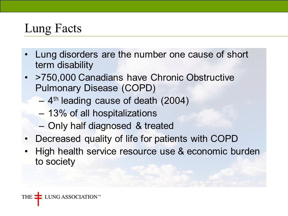 Lung Facts Lung disorders are the number one cause of short term disability >750,000 Canadians have Chronic Obstructive Pulmonary Disease (COPD) –4 th leading cause of death (2004) –13% of all hospitalizations –Only half diagnosed & treated Decreased quality of life for patients with COPD High health service resource use & economic burden to society