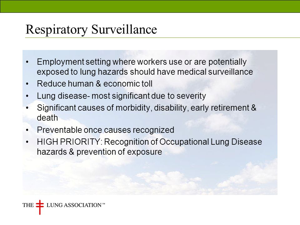 Respiratory Surveillance Employment setting where workers use or are potentially exposed to lung hazards should have medical surveillance Reduce human & economic toll Lung disease- most significant due to severity Significant causes of morbidity, disability, early retirement & death Preventable once causes recognized HIGH PRIORITY: Recognition of Occupational Lung Disease hazards & prevention of exposure