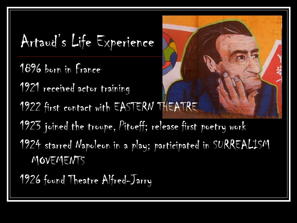 Artauds Life Experience 1896 born in France 1921 received actor training 1922 first contact with EASTERN THEATRE 1923 joined the troupe, Pitoeff; release first poetry work 1924 starred Napoleon in a play; participated in SURREALISM MOVEMENTS 1926 found Theatre Alfred-Jarry