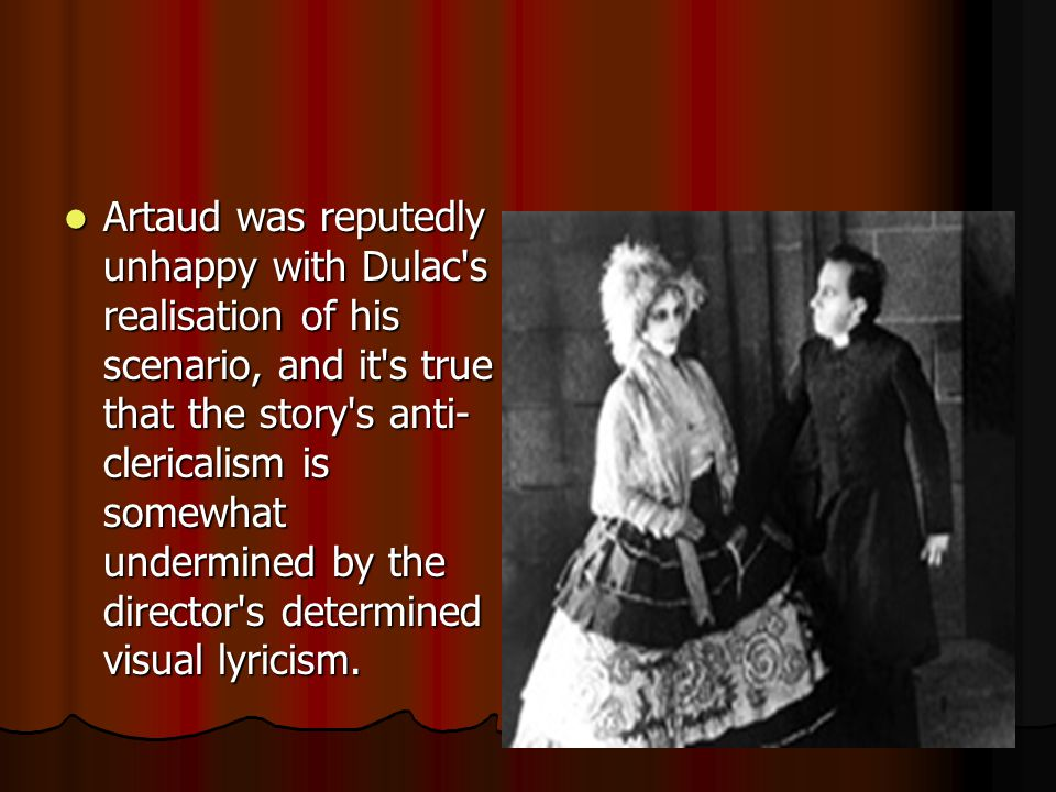 Artaud was reputedly unhappy with Dulac s realisation of his scenario, and it s true that the story s anti- clericalism is somewhat undermined by the director s determined visual lyricism.