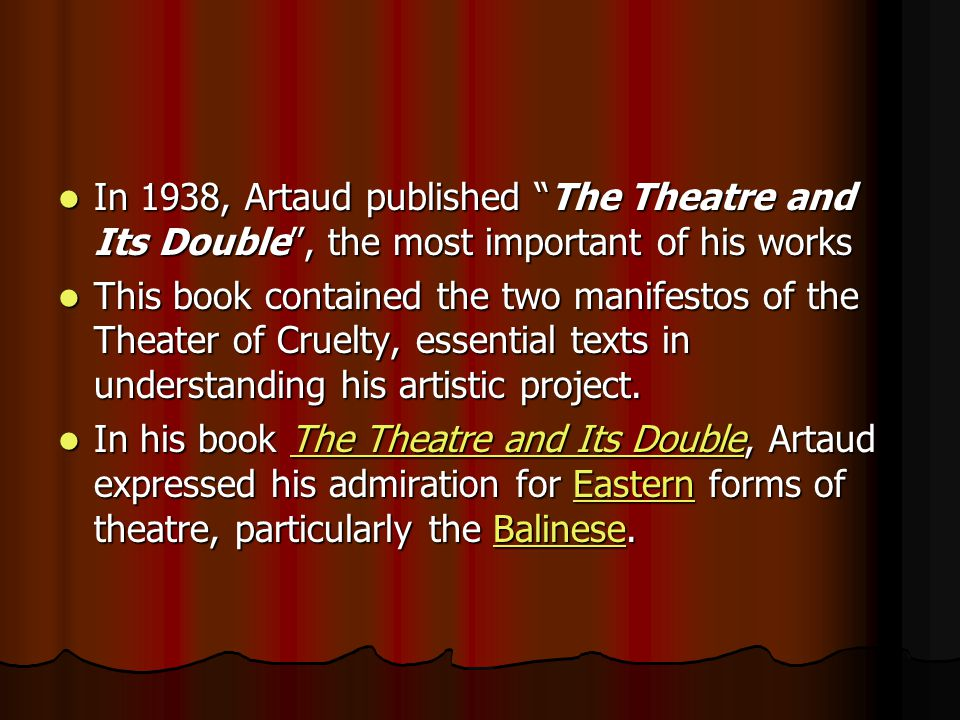 In 1938, Artaud published The Theatre and Its Double, the most important of his works In 1938, Artaud published The Theatre and Its Double, the most important of his works This book contained the two manifestos of the Theater of Cruelty, essential texts in understanding his artistic project.