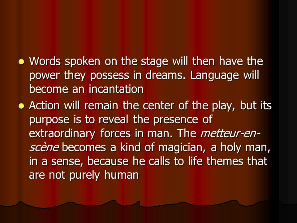 Words spoken on the stage will then have the power they possess in dreams.
