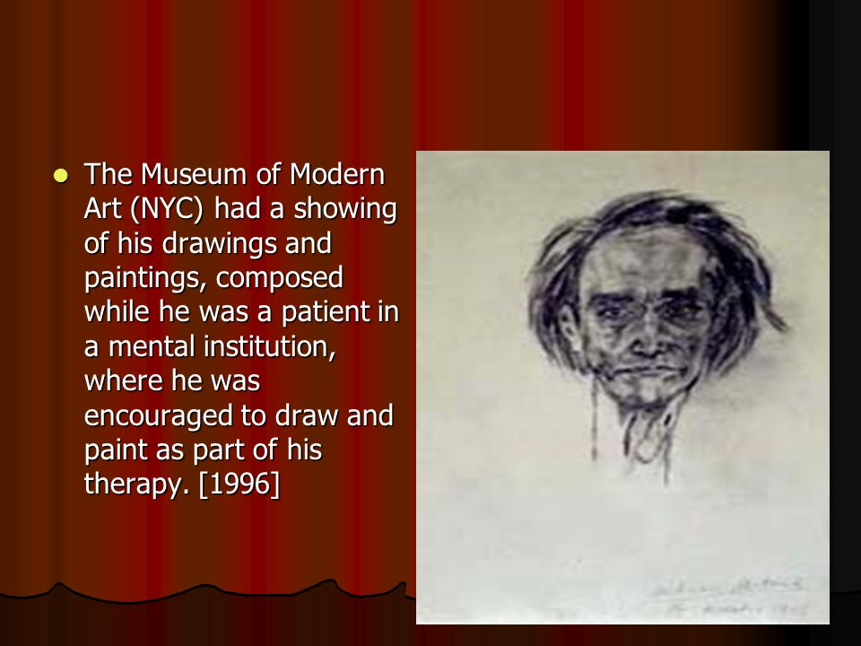 The Museum of Modern Art (NYC) had a showing of his drawings and paintings, composed while he was a patient in a mental institution, where he was encouraged to draw and paint as part of his therapy.