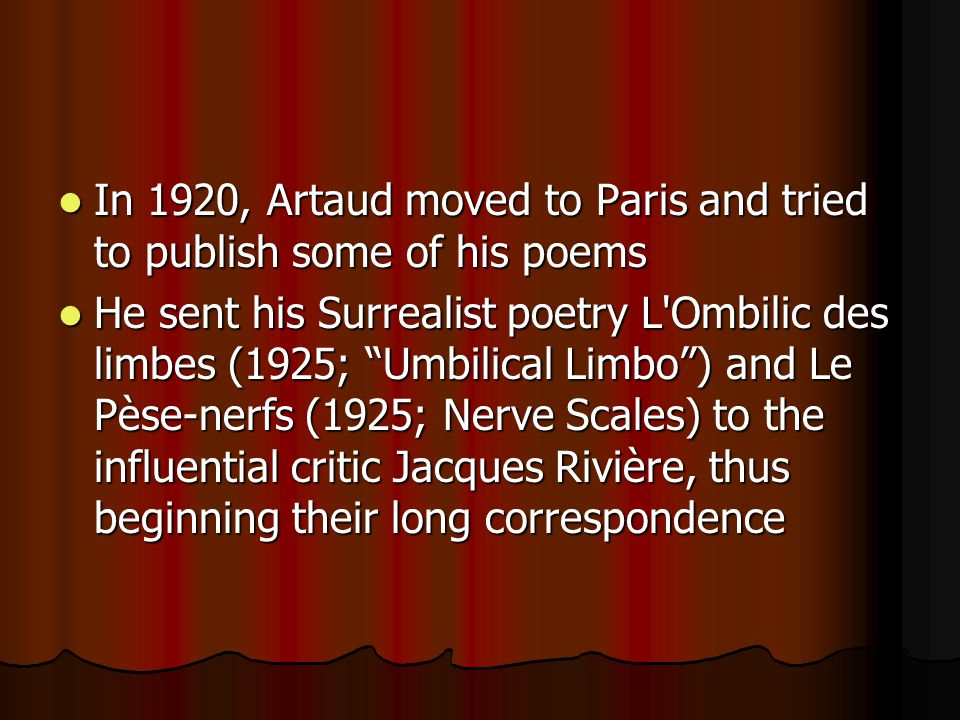 In 1920, Artaud moved to Paris and tried to publish some of his poems In 1920, Artaud moved to Paris and tried to publish some of his poems He sent his Surrealist poetry L Ombilic des limbes (1925; Umbilical Limbo) and Le Pèse-nerfs (1925; Nerve Scales) to the influential critic Jacques Rivière, thus beginning their long correspondence He sent his Surrealist poetry L Ombilic des limbes (1925; Umbilical Limbo) and Le Pèse-nerfs (1925; Nerve Scales) to the influential critic Jacques Rivière, thus beginning their long correspondence