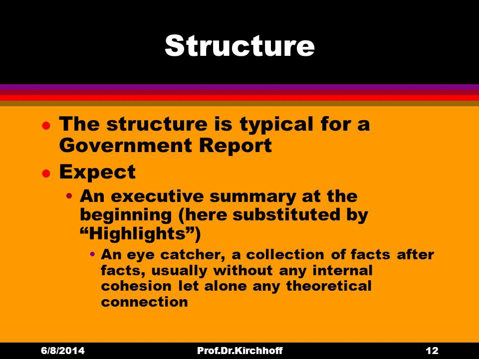 Structure l The structure is typical for a Government Report l Expect An executive summary at the beginning (here substituted by Highlights) An eye catcher, a collection of facts after facts, usually without any internal cohesion let alone any theoretical connection 6/8/2014Prof.Dr.Kirchhoff12