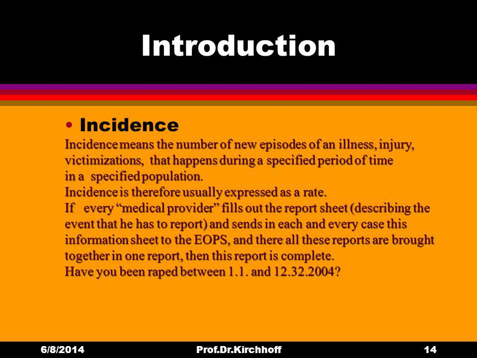 Introduction Incidence 6/8/2014Prof.Dr.Kirchhoff14 Incidence means the number of new episodes of an illness, injury, victimizations, that happens during a specified period of time in a specified population.