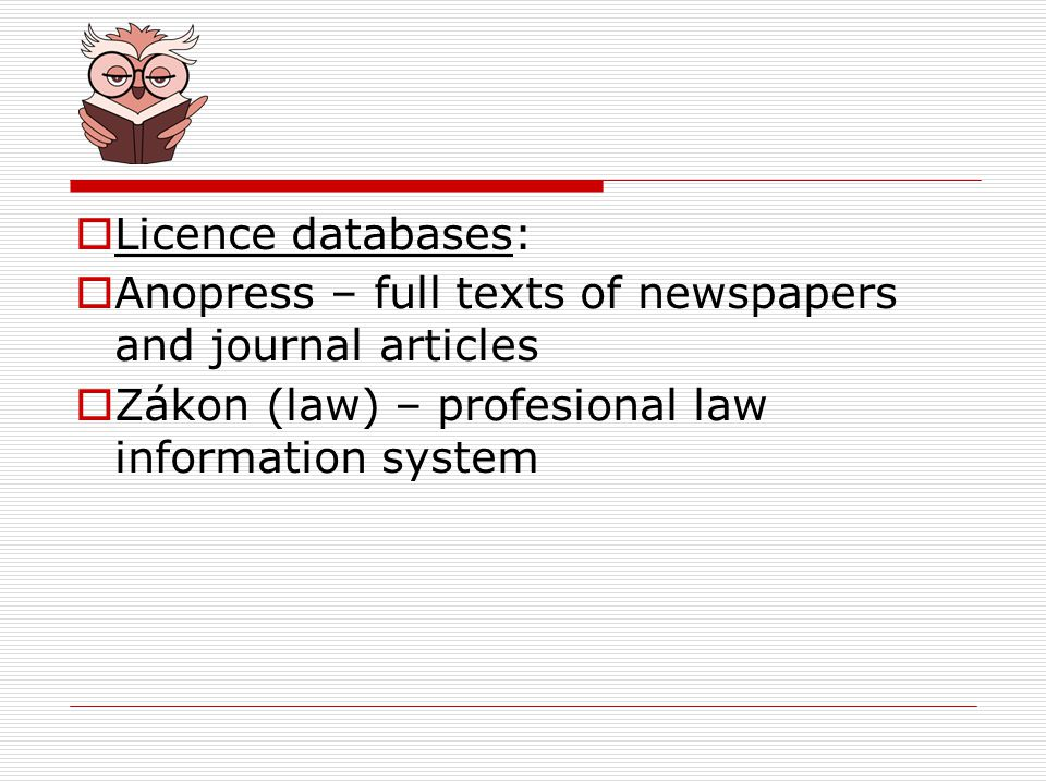 Licence databases: Anopress – full texts of newspapers and journal articles Zákon (law) – profesional law information system
