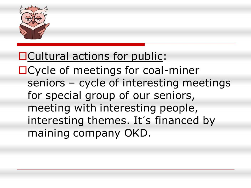 Cultural actions for public: Cycle of meetings for coal-miner seniors – cycle of interesting meetings for special group of our seniors, meeting with interesting people, interesting themes.