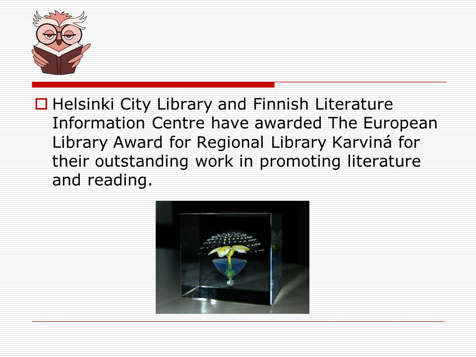 Helsinki City Library and Finnish Literature Information Centre have awarded The European Library Award for Regional Library Karviná for their outstanding work in promoting literature and reading.
