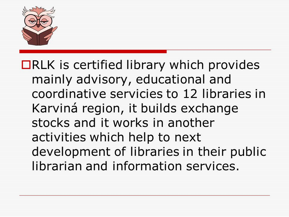 RLK is certified library which provides mainly advisory, educational and coordinative servicies to 12 libraries in Karviná region, it builds exchange stocks and it works in another activities which help to next development of libraries in their public librarian and information services.