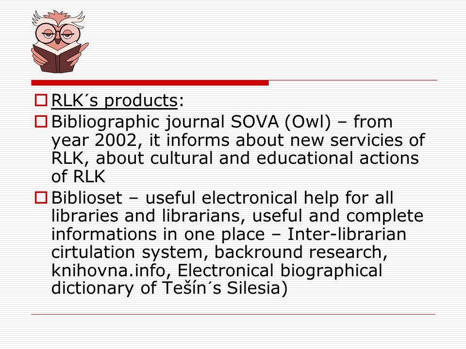 RLK´s products: Bibliographic journal SOVA (Owl) – from year 2002, it informs about new servicies of RLK, about cultural and educational actions of RLK Biblioset – useful electronical help for all libraries and librarians, useful and complete informations in one place – Inter-librarian cirtulation system, backround research, knihovna.info, Electronical biographical dictionary of Tešín´s Silesia)