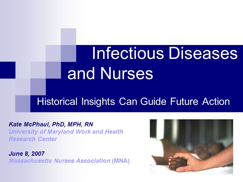 Infectious Diseases and Nurses Historical Insights Can Guide Future Action Kate McPhaul, PhD, MPH, RN University of Maryland Work and Health Research Center June 8, 2007 Massachusetts Nurses Association (MNA)