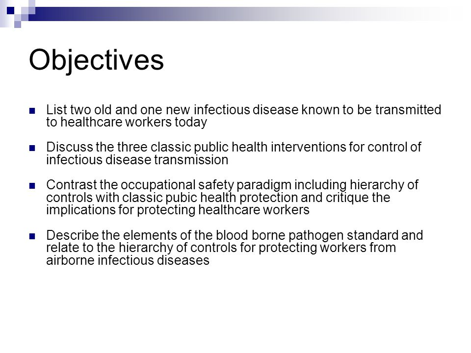Objectives List two old and one new infectious disease known to be transmitted to healthcare workers today Discuss the three classic public health interventions for control of infectious disease transmission Contrast the occupational safety paradigm including hierarchy of controls with classic pubic health protection and critique the implications for protecting healthcare workers Describe the elements of the blood borne pathogen standard and relate to the hierarchy of controls for protecting workers from airborne infectious diseases