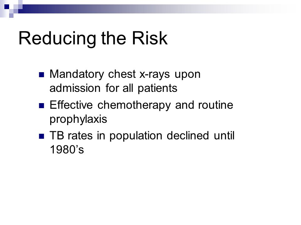 Reducing the Risk Mandatory chest x-rays upon admission for all patients Effective chemotherapy and routine prophylaxis TB rates in population declined until 1980s