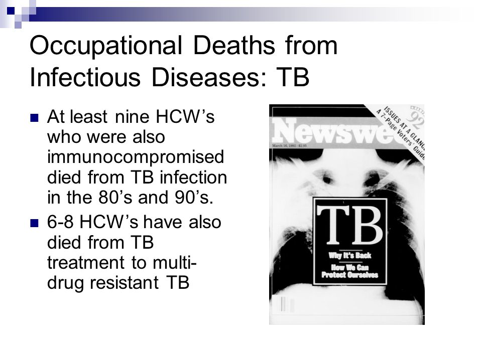 Occupational Deaths from Infectious Diseases: TB At least nine HCWs who were also immunocompromised died from TB infection in the 80s and 90s.