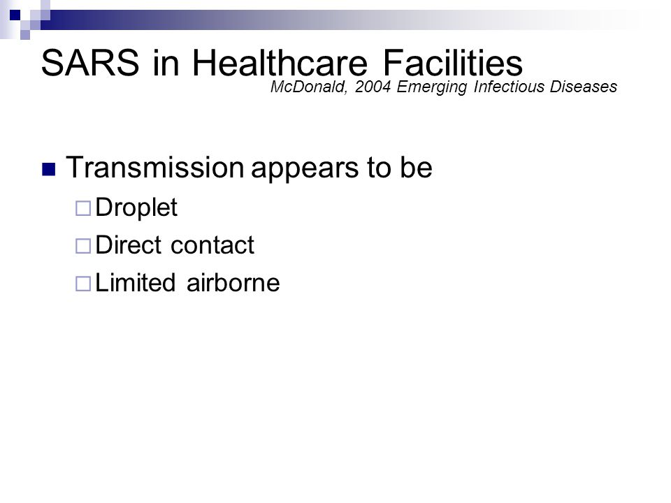 SARS in Healthcare Facilities Transmission appears to be Droplet Direct contact Limited airborne McDonald, 2004 Emerging Infectious Diseases