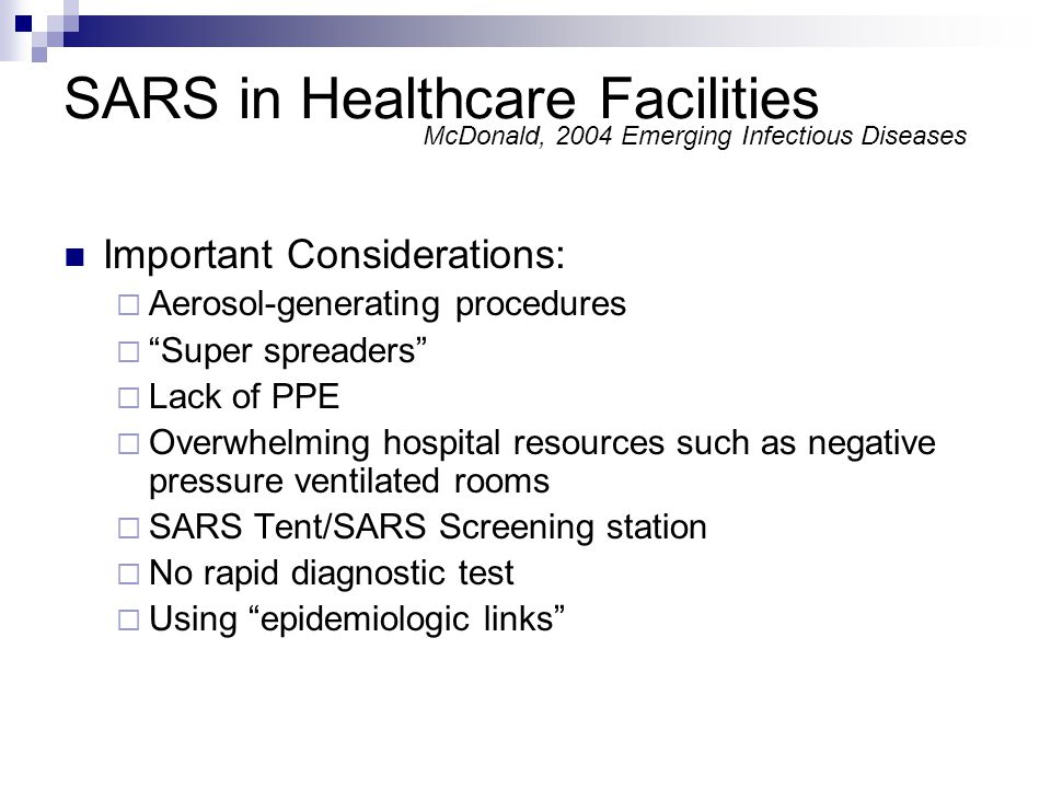SARS in Healthcare Facilities Important Considerations: Aerosol-generating procedures Super spreaders Lack of PPE Overwhelming hospital resources such as negative pressure ventilated rooms SARS Tent/SARS Screening station No rapid diagnostic test Using epidemiologic links McDonald, 2004 Emerging Infectious Diseases