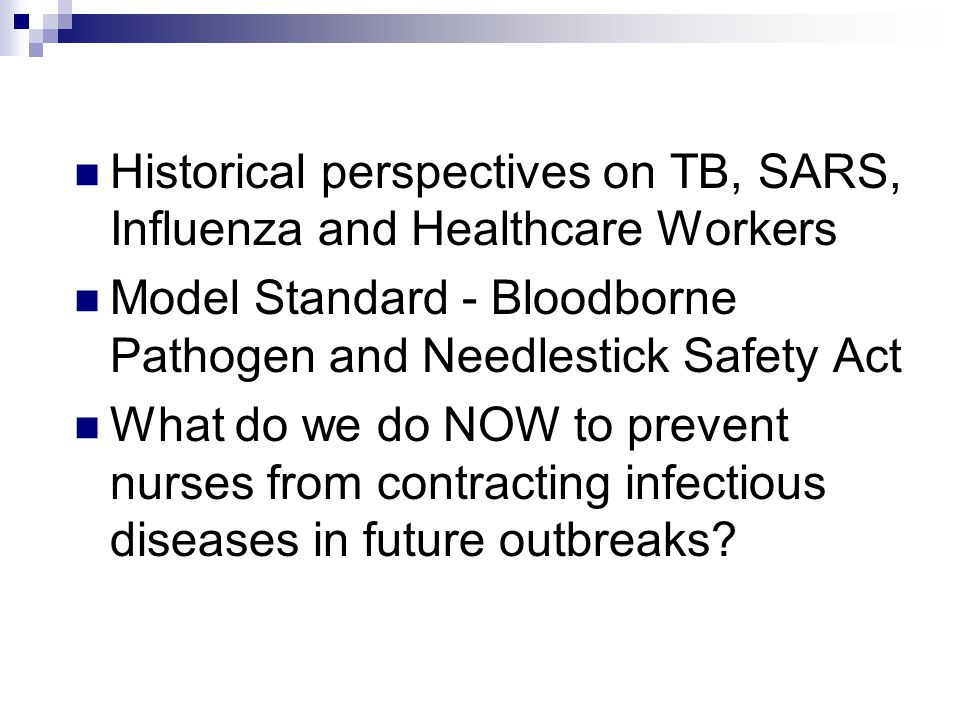 Historical perspectives on TB, SARS, Influenza and Healthcare Workers Model Standard - Bloodborne Pathogen and Needlestick Safety Act What do we do NOW to prevent nurses from contracting infectious diseases in future outbreaks