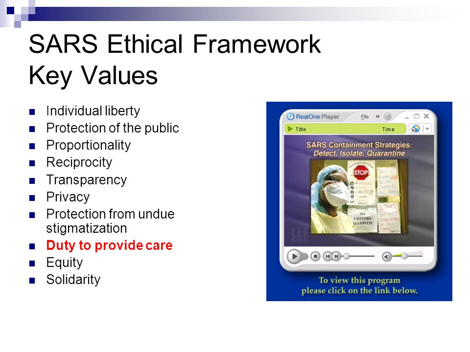 SARS Ethical Framework Key Values Individual liberty Protection of the public Proportionality Reciprocity Transparency Privacy Protection from undue stigmatization Duty to provide care Equity Solidarity