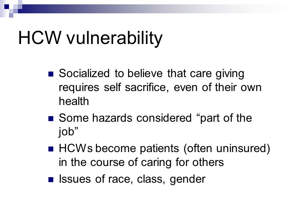 HCW vulnerability Socialized to believe that care giving requires self sacrifice, even of their own health Some hazards considered part of the job HCWs become patients (often uninsured) in the course of caring for others Issues of race, class, gender