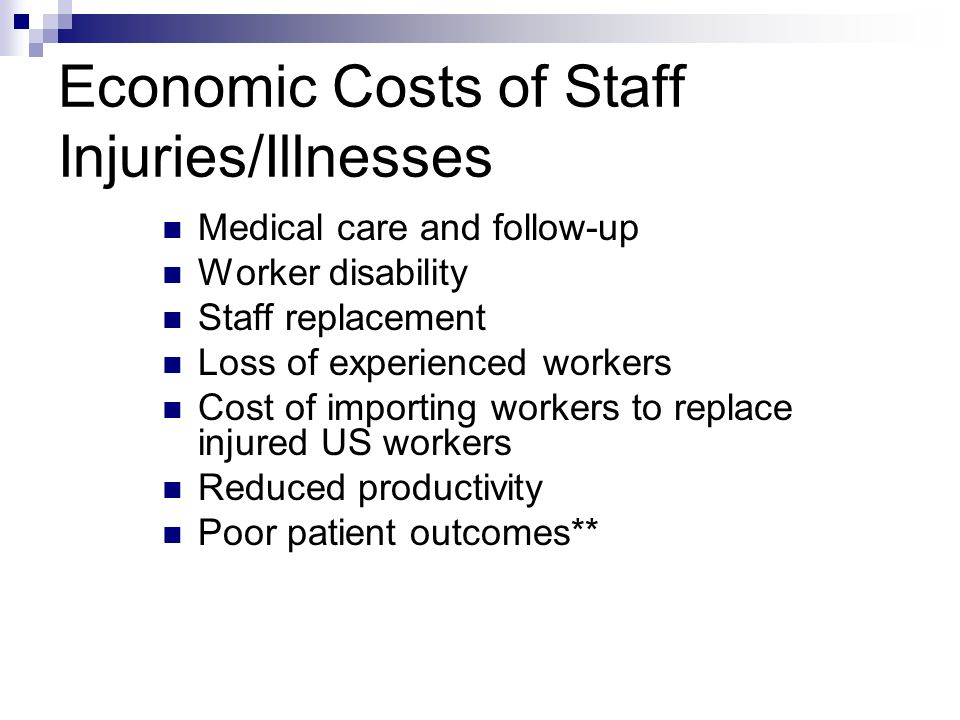Economic Costs of Staff Injuries/Illnesses Medical care and follow-up Worker disability Staff replacement Loss of experienced workers Cost of importing workers to replace injured US workers Reduced productivity Poor patient outcomes**