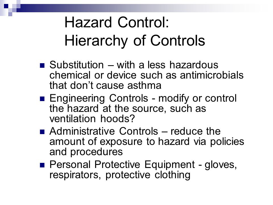 Hazard Control: Hierarchy of Controls Substitution – with a less hazardous chemical or device such as antimicrobials that dont cause asthma Engineering Controls - modify or control the hazard at the source, such as ventilation hoods.